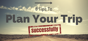 6 Essential Tips on How to Successfully Plan Your Trip