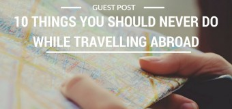 10 Things You Should Never Do While Travelling Abroad
