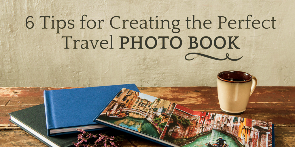 6 Tips for Creating the Perfect Travel Photo Book