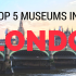 top 5 museums in london