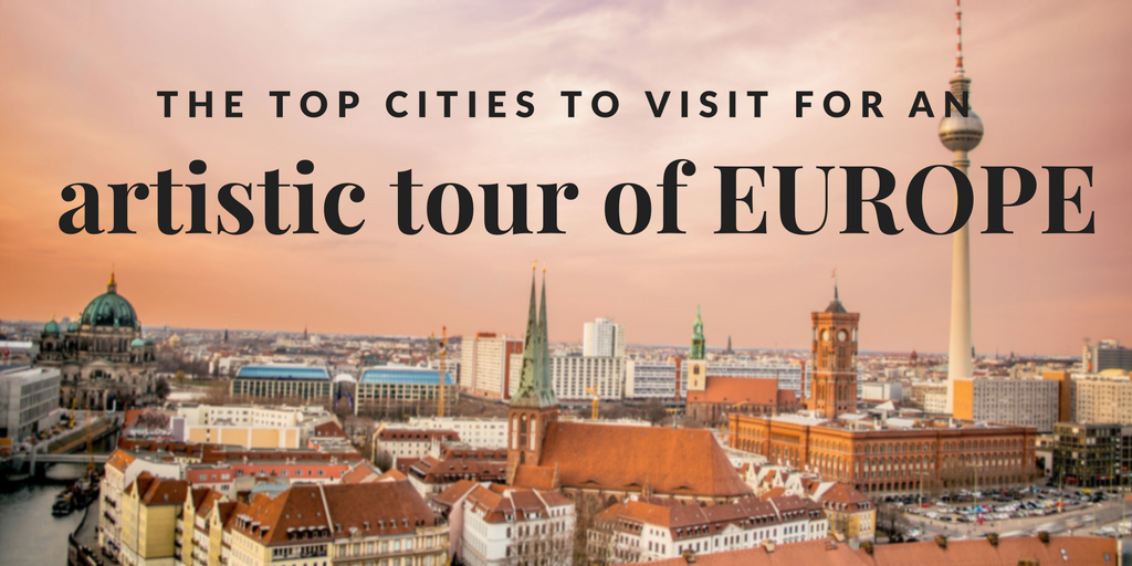 The Top Cities To Visit for an Artistic Tour of Europe