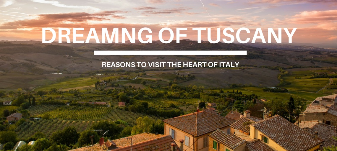Dreaming of Tuscany – Reasons to Visit the Heart of Italy